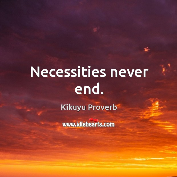 Necessities never end. Kikuyu Proverbs Image