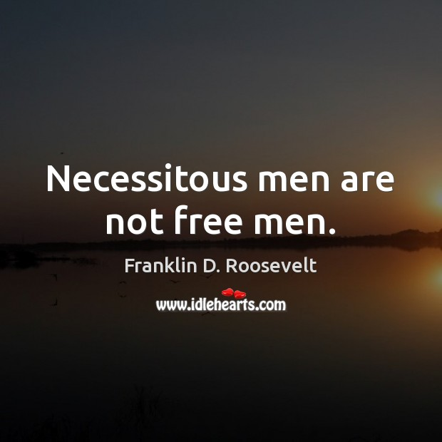 Necessitous men are not free men. Franklin D. Roosevelt Picture Quote