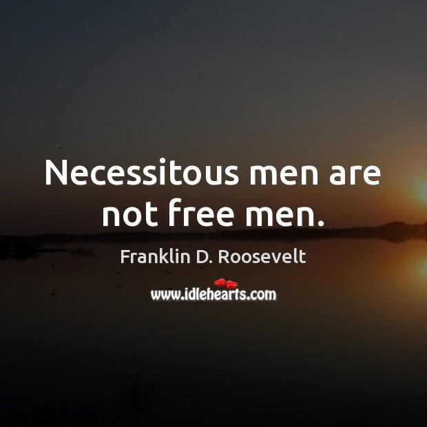 Necessitous men are not free men. Franklin D. Roosevelt Picture Quote
