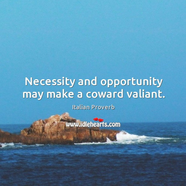 Image, Necessity and opportunity may make a coward valiant.
