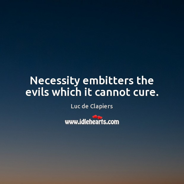 Necessity embitters the evils which it cannot cure. Luc de Clapiers Picture Quote