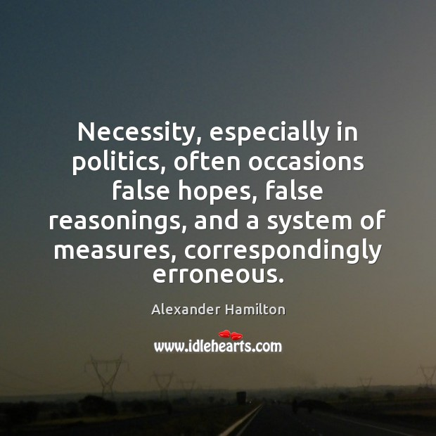 Necessity, especially in politics, often occasions false hopes, false reasonings, and a Image