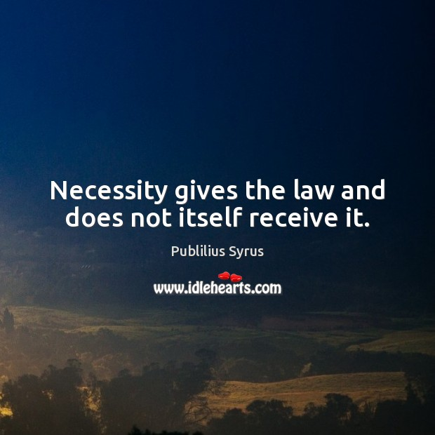 Necessity gives the law and does not itself receive it. Publilius Syrus Picture Quote