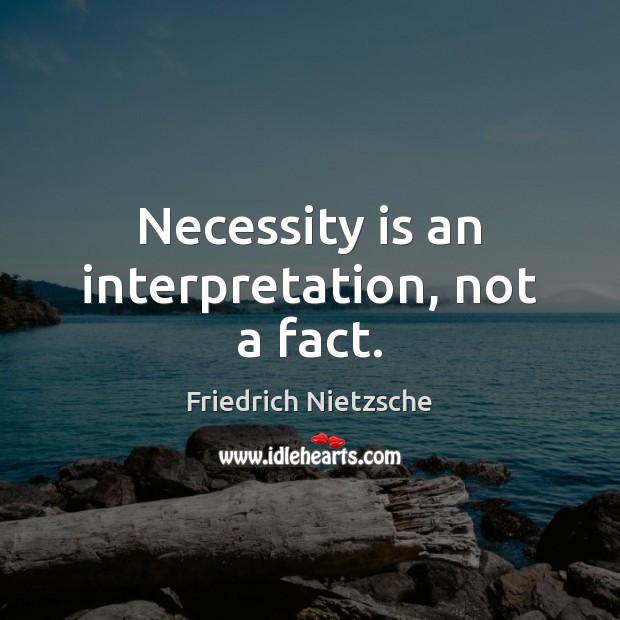 Necessity is an interpretation, not a fact. Friedrich Nietzsche Picture Quote