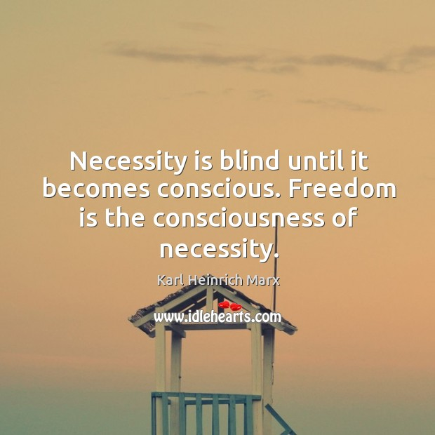 Necessity is blind until it becomes conscious. Freedom is the consciousness of necessity. Karl Heinrich Marx Picture Quote