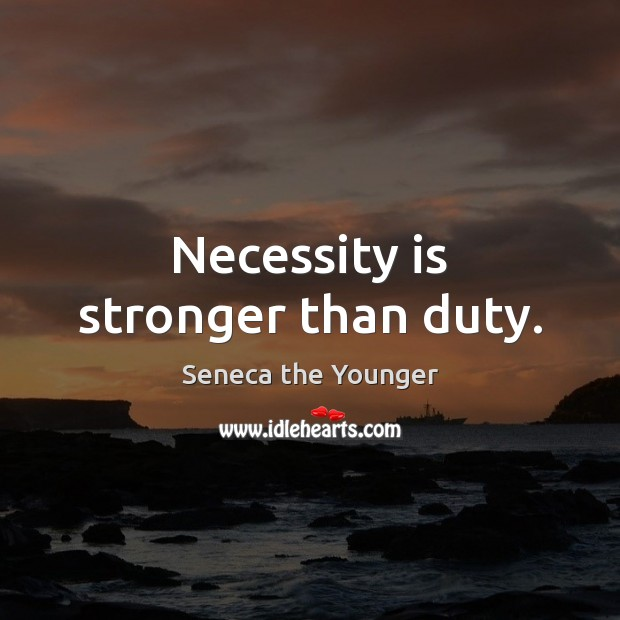 Necessity is stronger than duty. Seneca the Younger Picture Quote