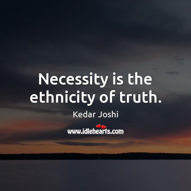 Necessity is the ethnicity of truth. Kedar Joshi Picture Quote