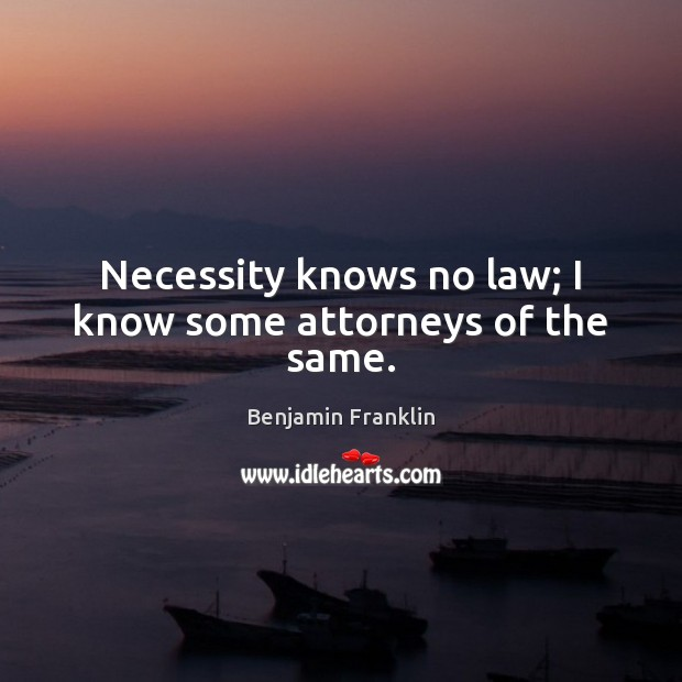 Necessity knows no law; I know some attorneys of the same. Image