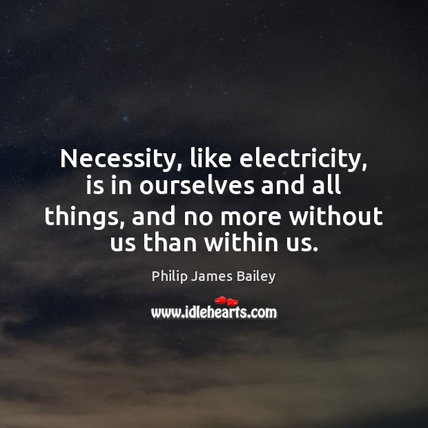 Necessity, like electricity, is in ourselves and all things, and no more Philip James Bailey Picture Quote
