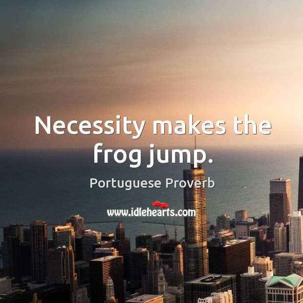 Image, Necessity makes the frog jump.