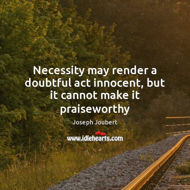 Necessity may render a doubtful act innocent, but it cannot make it praiseworthy Image