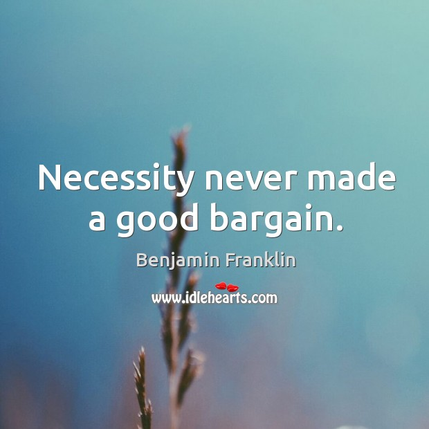 Necessity never made a good bargain. Image