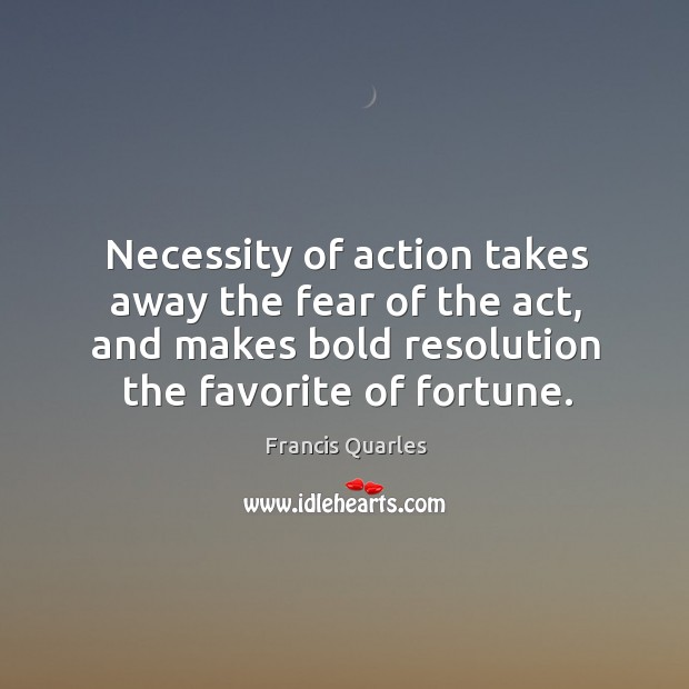 Necessity of action takes away the fear of the act, and makes bold resolution the favorite of fortune. Image