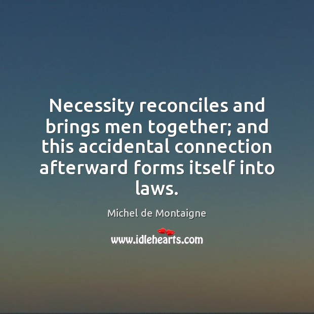 Necessity reconciles and brings men together; and this accidental connection afterward forms Image