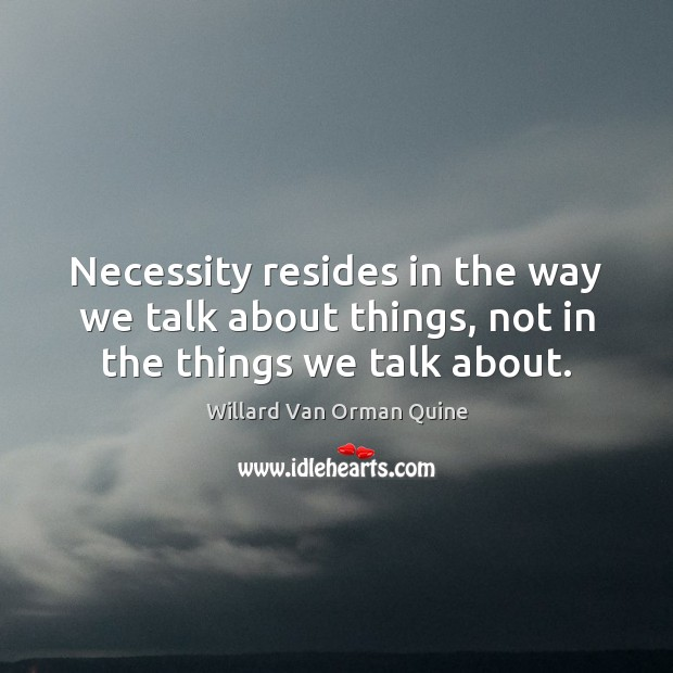 Necessity resides in the way we talk about things, not in the things we talk about. Willard Van Orman Quine Picture Quote