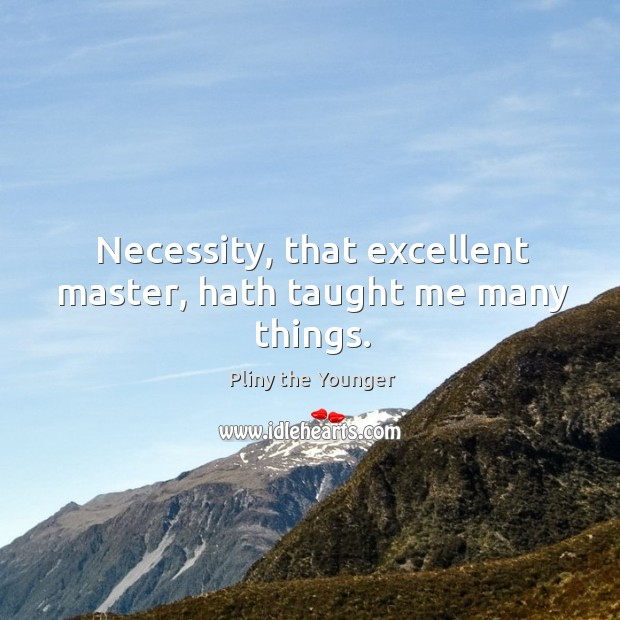 Necessity, that excellent master, hath taught me many things. Image