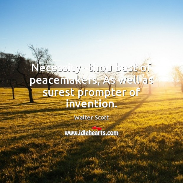 Necessity–thou best of peacemakers, As well as surest prompter of invention. Walter Scott Picture Quote