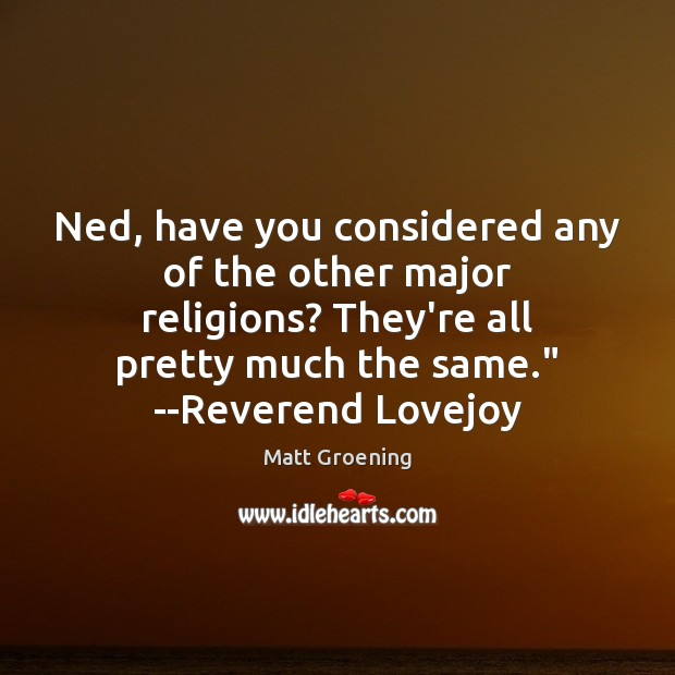 Ned, have you considered any of the other major religions? They're all Matt Groening Picture Quote