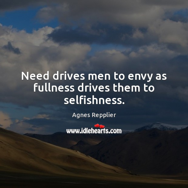 Need drives men to envy as fullness drives them to selfishness. Agnes Repplier Picture Quote