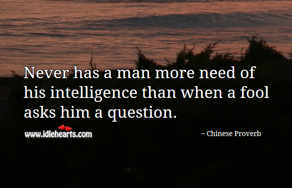 Never has a man more need of his intelligence than when a fool asks him a question. Chinese Proverbs Image