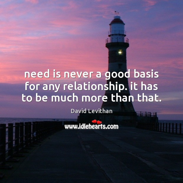 Need is never a good basis for any relationship. it has to be much more than that. David Levithan Picture Quote