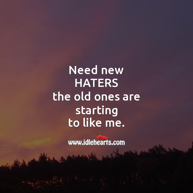 Need new haters the old ones are starting to like me. Sarcastic Quotes Image