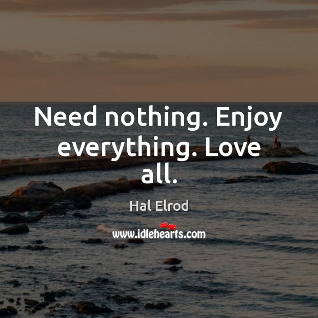 Need nothing. Enjoy everything. Love all. Hal Elrod Picture Quote