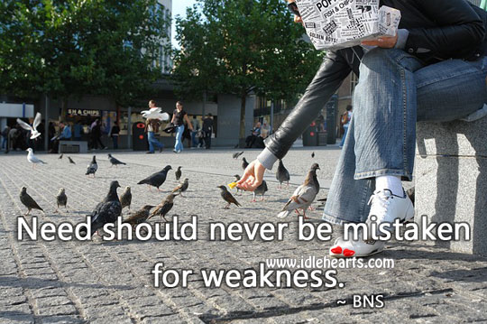 Need should never be mistaken for weakness. Bns Picture Quote