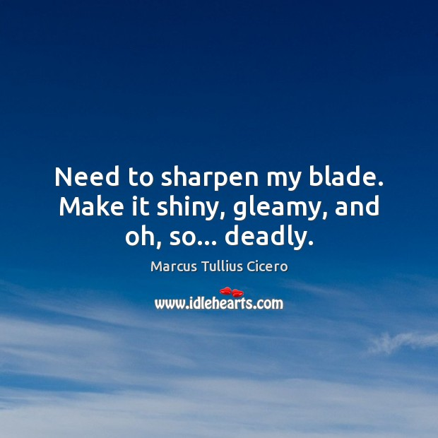 Need to sharpen my blade. Make it shiny, gleamy, and oh, so… deadly. Image