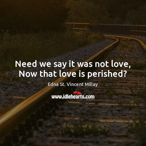Need we say it was not love, Now that love is perished? Edna St. Vincent Millay Picture Quote