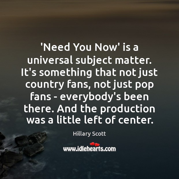 'Need You Now' is a universal subject matter. It's something that not Hillary Scott Picture Quote
