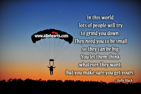 Image, Lots of people will try to grind you down. Never let them.
