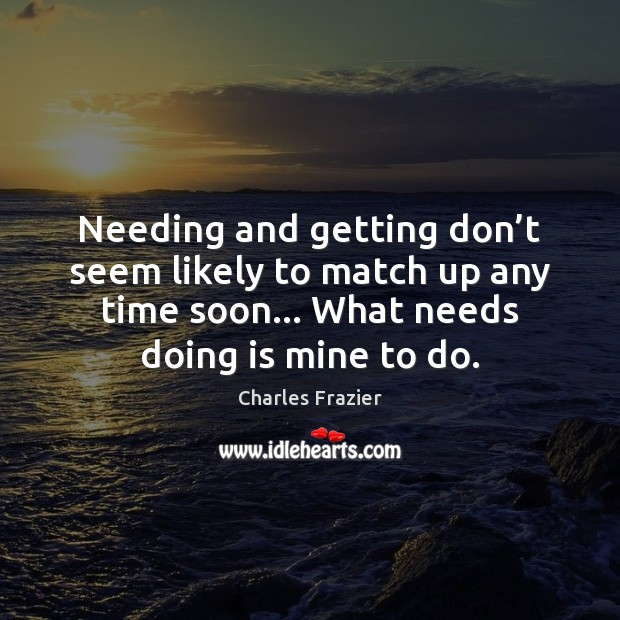 Needing and getting don't seem likely to match up any time Charles Frazier Picture Quote