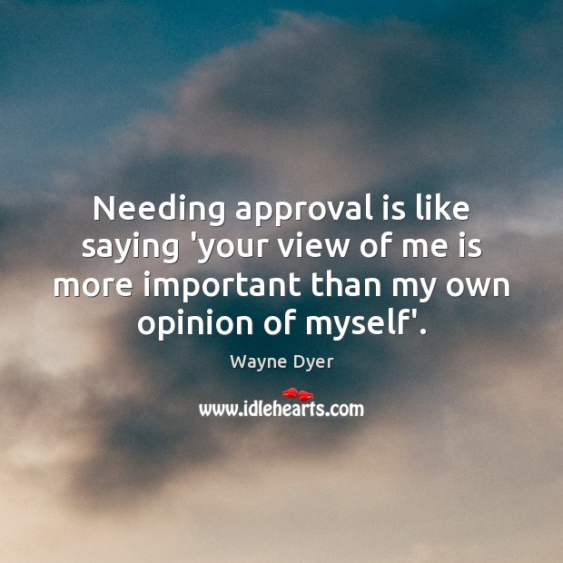 Needing approval is like saying 'your view of me is more important Approval Quotes Image