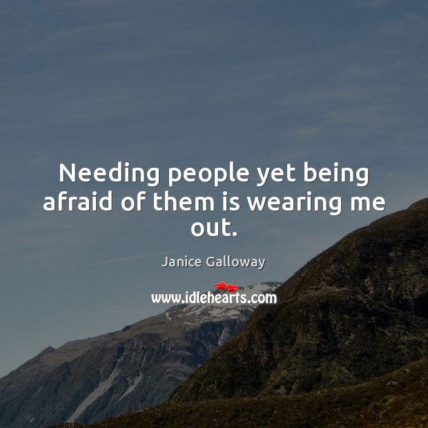 Needing people yet being afraid of them is wearing me out. Image
