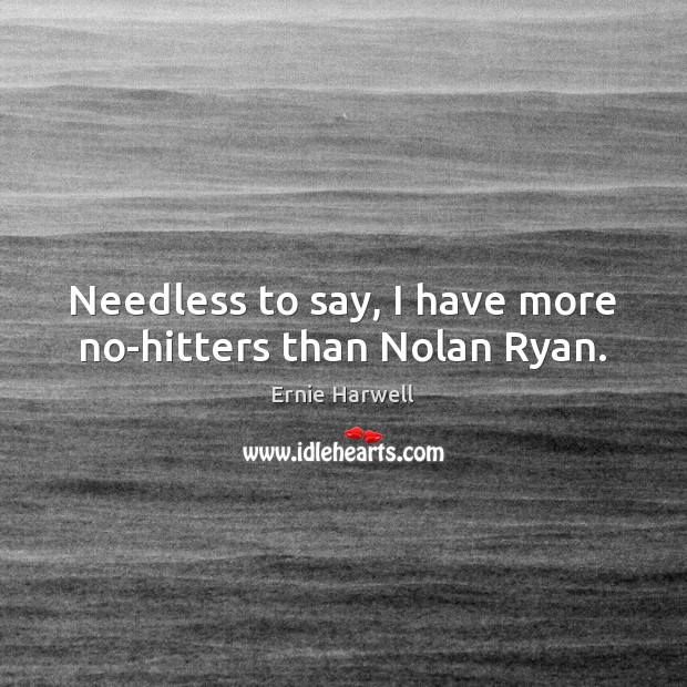 Needless to say, I have more no-hitters than Nolan Ryan. Ernie Harwell Picture Quote