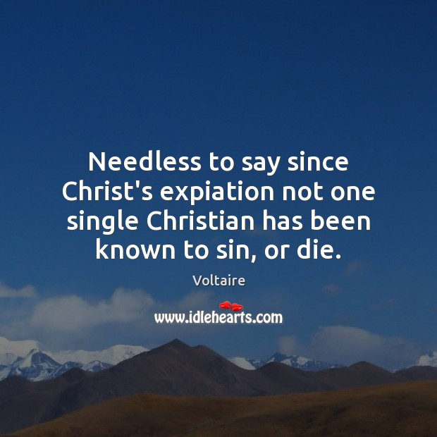 Needless to say since Christ's expiation not one single Christian has been Voltaire Picture Quote
