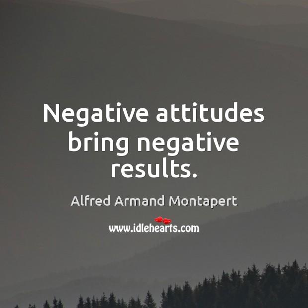 Negative attitudes bring negative results. Alfred Armand Montapert Picture Quote