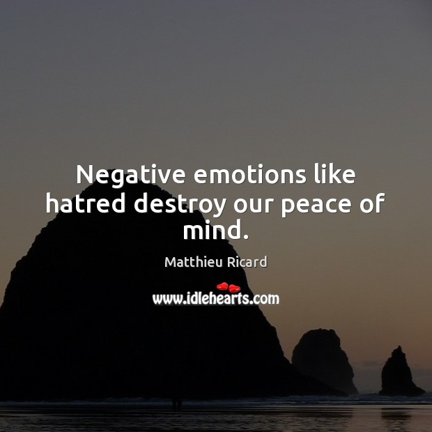 Negative emotions like hatred destroy our peace of mind. Matthieu Ricard Picture Quote