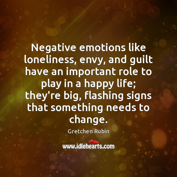 Negative emotions like loneliness, envy, and guilt have an important role to Gretchen Rubin Picture Quote