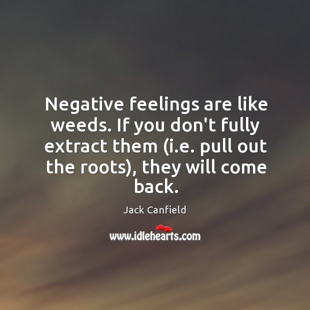 Image, Negative feelings are like weeds. If you don't fully extract them (i.