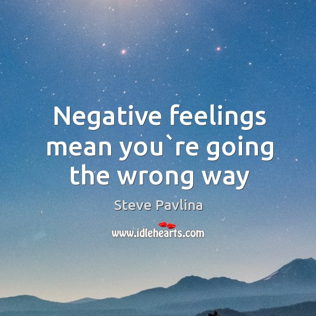 Negative feelings mean you`re going the wrong way Image
