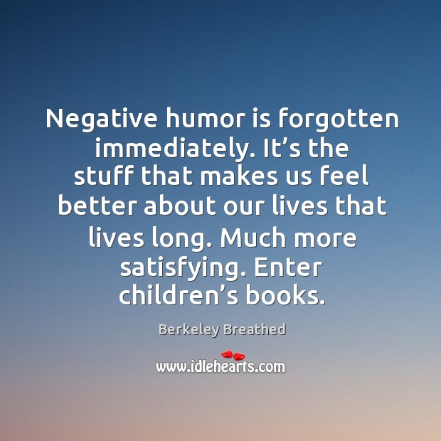 Negative humor is forgotten immediately. It's the stuff that makes us feel better about our Image