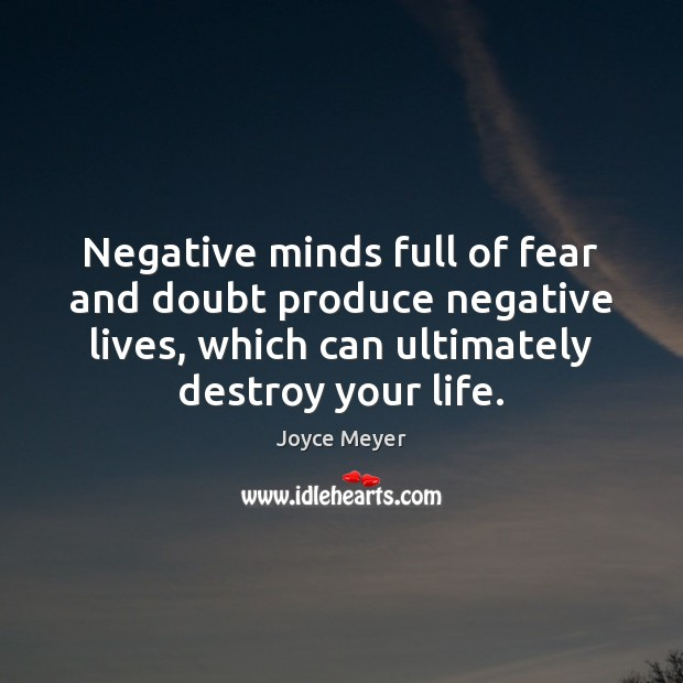 Image, Negative minds full of fear and doubt produce negative lives, which can