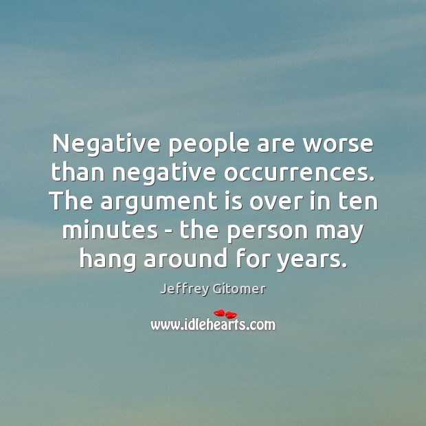 Negative people are worse than negative occurrences. The argument is over in Jeffrey Gitomer Picture Quote