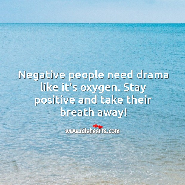 Image, Negative people need drama like it's oxygen. Stay positive and take their breath away!