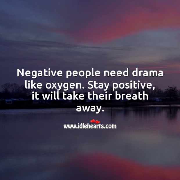 Negative people need drama like oxygen. Stay positive, it will take their breath away. Positive Attitude Quotes Image
