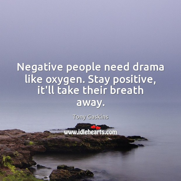 Image, Negative people need drama like oxygen. Stay positive, it'll take their breath away.