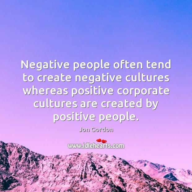 Negative people often tend to create negative cultures whereas positive corporate cultures Jon Gordon Picture Quote