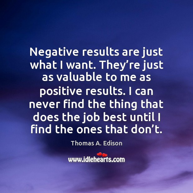 Negative results are just what I want. They're just as valuable Thomas A. Edison Picture Quote